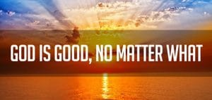 God is Good – No Matter What